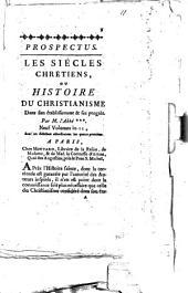 Prospectus. Les siécles chrétiens, ou histoire du christianisme dans son établissement & ses progrès par M. l'abbé ***. ..