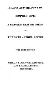 Lights and Shadows of Scottish Life:: A Selection from the Papers of the Late Arthur Austin..