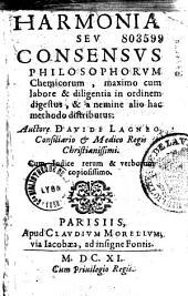 Harmonia seu consensus philosophorum chemicorum, maximo cum labore et diligentia in ordinem digestus et a nemine alio hac methodo distributus, auctore Davide Lagneo,...