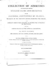 A Collection of Addresses transmitted by certain English Clubs and Societies to the National Convention of France; the decree of the Executive Council respecting the Scheldt; ... and also certain decrees of the National Convention; Le Brun's report; the speeches of MM. Cambon, Dupont, and Kersaint. ... To which are added, Extracts from the seditious resolutions of the English Societies: a list of those societies