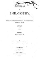 Handbook of Philosophy: Notes of Lectures Delivered at Michigan University During 1878-9. Division I. Psychology