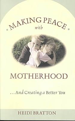 Making Peace with Motherhood    and Creating a Better You PDF
