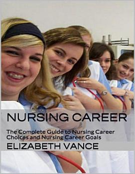 Nursing Career  The Complete Guide to Nursing Career Choices and Nursing Career Goals PDF