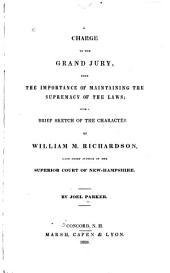A Charge to the Grand Jury, Upon the Importance of Maintainung the Supremacy of the Laws: With Sketch of the Character of William M. Richardson, Late Chief Jsutice of the Superior Court of New Hampshire