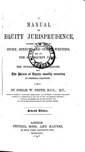 A Manual of Equity Jurisprudence: Founded on the Works of Story, Spence, and Other Writers, and on the Subsequent Cases : Comprising the Fundamental Principles and the Points of Equity Usually Occurring in General Practice