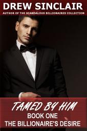 Tamed By Him - Book One: The Billionaire's Desire