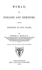 Woman; Her Diseases and Remedies: A Series of Letters to His Class