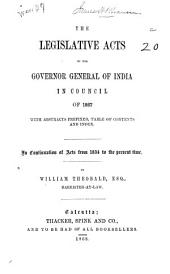 The Legislative Acts of the Governor General of India in Council of 1867, with Abstracts Prefixed, Table of Contents and Index: In Continuation of Acts from 1834 to the Present Time