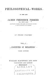 Philosophical Works of the Late James Frederick Ferrier: Institutes of metaphysic ... 3d ed., 1875