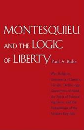 Montesquieu and the Logic of Liberty: War, Religion, Commerce, Climate, Terrain, Technology, Uneasiness of Mind, the Spirit of Political Vigilance, and the Foundations of the Modern Republic