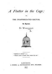 A Flutter In The Cage Or The Unappreciated Rector An Episode By Wykehamist Book PDF