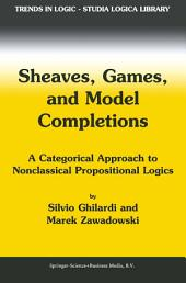 Sheaves, Games, and Model Completions: A Categorical Approach to Nonclassical Propositional Logics