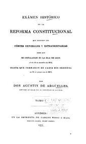 Exámen histórico de la reforma constitucional que hicieron las Córtes generales y estraordinarias desde que se instalaron en la isla de Leon, el dia 24 de setiembre de 1810, hasta que cerraron en Cadiz sus sesiones en 14 del propio mes de 1813: Volumen 1