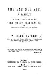 The end not yet  a reply to dr  Cumming s new work   The great tribulation  or  The things coming on the earth   PDF