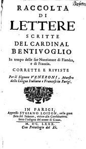 Raccolta di lettere scritte del cardinal Bentivoglio in tempo delle sue nuntiature de Fiandra: e di Francia