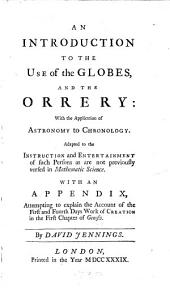 An Introduction to the Use of the Globes and the Orrery: with the Application of Astronomy to Chronology ... With an Appendix, Attempting to Explain the Account of the First and Fourth Days Work of Creation in the First Chapter of Genesis. By David Jennings