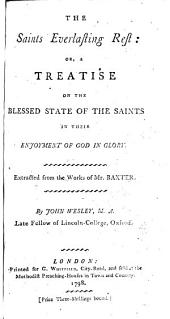 The Saints Everlasting Rest ; Or, a Treatise on the Blessed State of the Saints in Their Enjoyment of God in Glory. Extracted from the Works of Mr. Baxter. By John Wesley ... ...