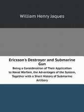 Ericsson's Destroyer and Submarine Gun: Being a Consideration of Their Application to Naval Warfare, the Advantages of the System, Together with a Short History of Submarine Artillery