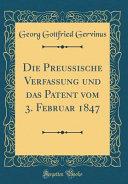 Die Preussische Verfassung Und Das Patent Vom 3. Februar 1847 (Classic Reprint)