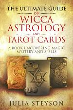 The Ultimate Guide on Wicca, Witchcraft, Astrology, and Tarot Cards: A Book Uncovering Magic, Mystery and Spells: A Bible on Witchcraft