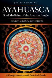 Ayahuasca: Soul Medicine of the Amazon Jungle. A Comprehensive and Practical Guide