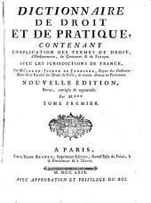 Dictionnaire de droit et de pratique: contenant l'explication des termes de droit, d'ordonnances, de coutumes & de pratique, avec les jurisdictions de France, Volume1
