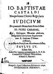 Io. Baptistae Castaldi ... Iudicium de praetenso monachatu Benedictino Io. Petri Carafae, qui, episcopatu Theatino abdicato, ... ac postea in pontificem maximum electus, Paulus 4. dictus fuit, ..