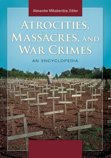 Atrocities  Massacres  and War Crimes  An Encyclopedia  2 volumes  PDF