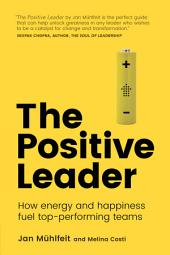 The Positive Leader: How Energy and Happiness Fuel Top-Performing Teams