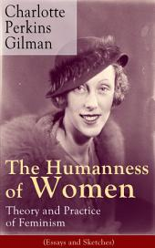 The Humanness of Women: Theory and Practice of Feminism (Essays and Sketches): Studies and thoughts by the famous American writer, feminist, social reformer and deeply respected sociologist who holds an important place in feminist fiction, known for The Yellow Wallpaper story