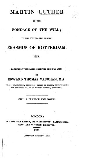 Martin Luther on the Bondage of the Will  to the Venerable Mister Erasmus of Rotterdam  1525  Faithfully translated from the original Latin by E  T  Vaughan      With a preface and notes