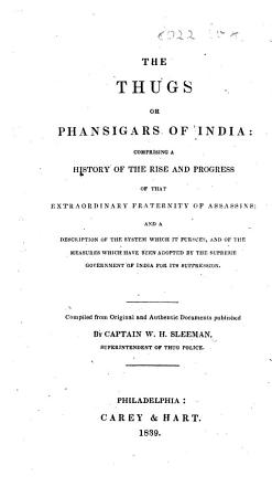 The Thugs Or Phansigars of India  Comprising a History of the Rise and Progress of that Extraordinary Fraternity of Assassins  and a Description of the System which it Pursues  Etc PDF
