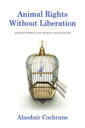 Animal Rights Without Liberation: Applied Ethics and Human Obligations
