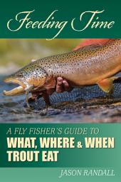 Feeding Time: A Fly Fisher's Guide to What, Where & When Trout Eat
