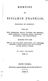 Memoirs of Benjamin Franklin; Written by Himself: Life of Dr. Franklin, written by himself. Letter from Mr. Abel James. Letter from Mr. Benjamin Vaughan. Continuation of Life, begun at Passy, 1784. Memorandum. Life of Franklin, continued by Dr. Stuber. Extracts from Franklin's will. Writings of Franklin