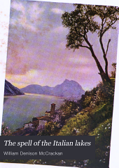 "The spell of the Italian lakes: being the record of pilgrimages to familiar and unfamiliar places of the ""lakes of azure, lakes of leisure"", together with a description of their quaint towns and villa gardens, and the treasures of their art and history"