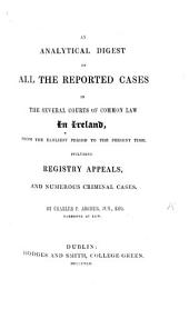 An Analytical Digest of all the Reported Cases in the several Courts of Common Law in Ireland, from the earliest period to the present time, etc