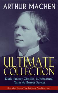 ARTHUR MACHEN Ultimate Collection  Dark Fantasy Classics  Supernatural Tales   Horror Stories  Including Essays  Translations   Autobiography  Book