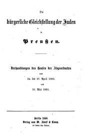 Die bürgerliche Gleichstellung der Juden in Preussen: Verhandlungen des Hauses der Abgeordneten vom 24. bis 27. April 1860. und 10. Mai 1860