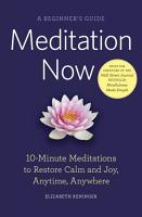 Meditation Now  A Beginner s Guide  10 Minute Meditations to Restore Calm and Joy Anytime  Anywhere PDF