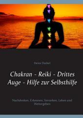 Chakran - Reiki - Drittes Auge - Hilfe zur Selbsthilfe: Nachdenken, Erkennen, Verstehen, Leben und Weitergeben