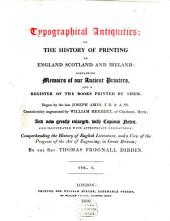 Typographical Antiquities Or The History of Printing in England, Scotland and Ireland: Containing Memoirs of Our Ancient Printers, and a Register of the Books Printed by Them, Volume 1