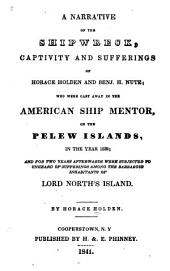 A Narrative of the Shipwreck, Captivity and Sufferings of Horace Holden and Benj. H. Nute: Who Were Cast Away in the American Ship Mentor, on the Pelew Islands, in the Year 1832 ; and for Two Years Afterwards Were Subjected to Unheard of Sufferings Among the Barbarous Inhabitants of Lord North's Island