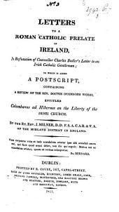 Letters to a Roman Catholic Prelate of Ireland, in refutation of C. Butler's Letter to an Irish Catholic Gentleman; to which is added a postscript, containing a Review of Doctor O'Connor's Works, entitled Columbanus ad Hibernos; or, the Liberty of the Irish Church