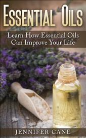 Essential Oils: Learn How Essential Oils Can Improve Your Life