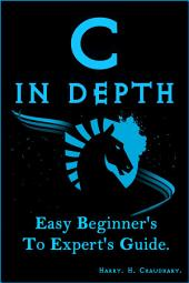 C in Depth :: Easy Beginner's To Expert's Guide.