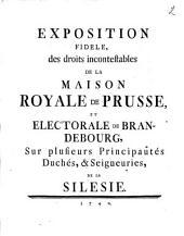 Exposition fidèle des droits incontestables de la maison royale de Prusse ... sur plusieurs principautés, duchés et seigneuries de la Silésie