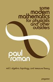 Some Modern Mathematics for Physicists and Other Outsiders: An Introduction to Algebra, Topology, and Functional Analysis