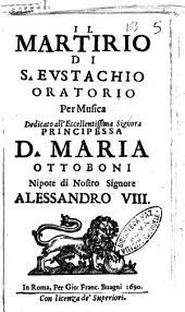 Il martirio di S. Eustachio oratorio per musica. Dedicato all'eccellentissima ... Maria Ottoboni ...[Crateo Pradalini]