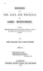Memoirs of the Life and Writings of James Montgomery: Including Selections from His Correspondence, Remains in Prose and Verse, and Conversations on Various Subjects, Volume 5